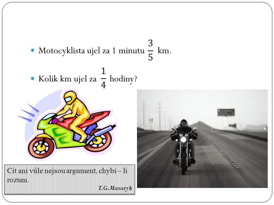 Motocyklista ujel za 1 minutu km. Kolik km ujel za hodiny? Cit ani vůle nejsou argument, chybí – li rozum. T.G.Masaryk Cit ani vůle nejsou argument, c