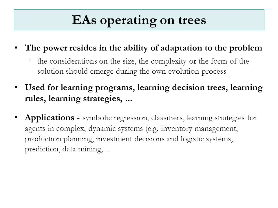 The power resides in the ability of adaptation to the problem  the considerations on the size, the complexity or the form of the solution should emerge during the own evolution process Used for learning programs, learning decision trees, learning rules, learning strategies,...