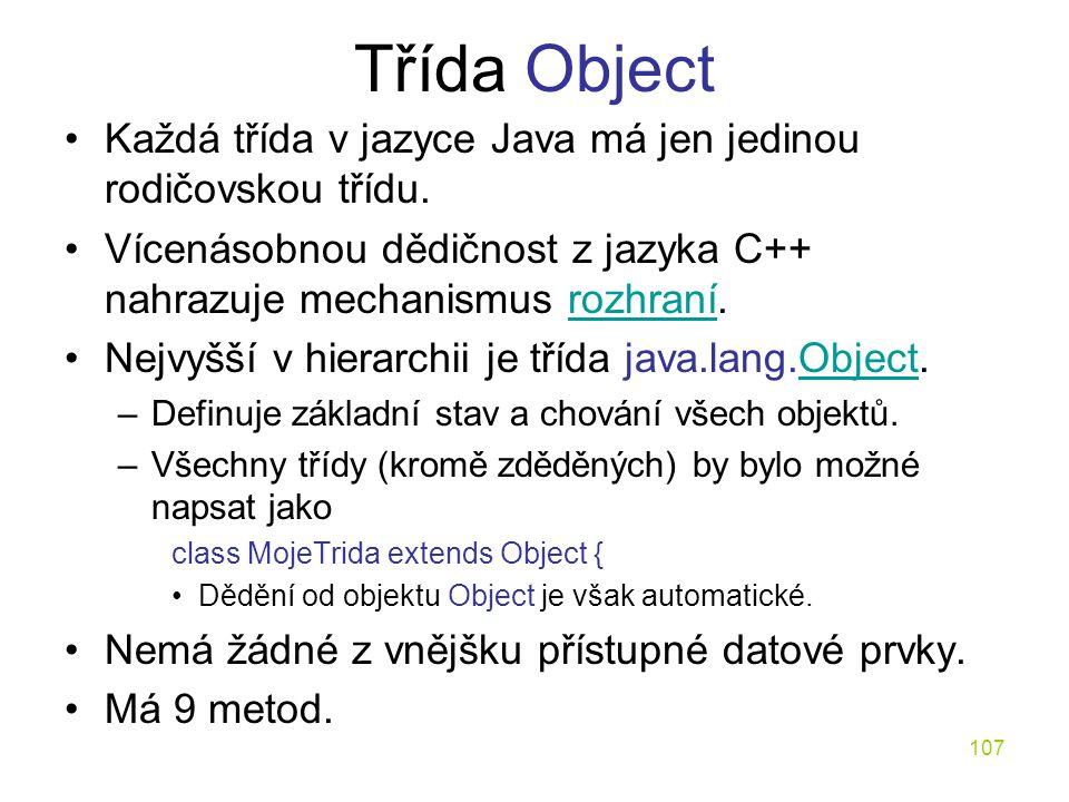 107 Třída Object Každá třída v jazyce Java má jen jedinou rodičovskou třídu. Vícenásobnou dědičnost z jazyka C++ nahrazuje mechanismus rozhraní.rozhra