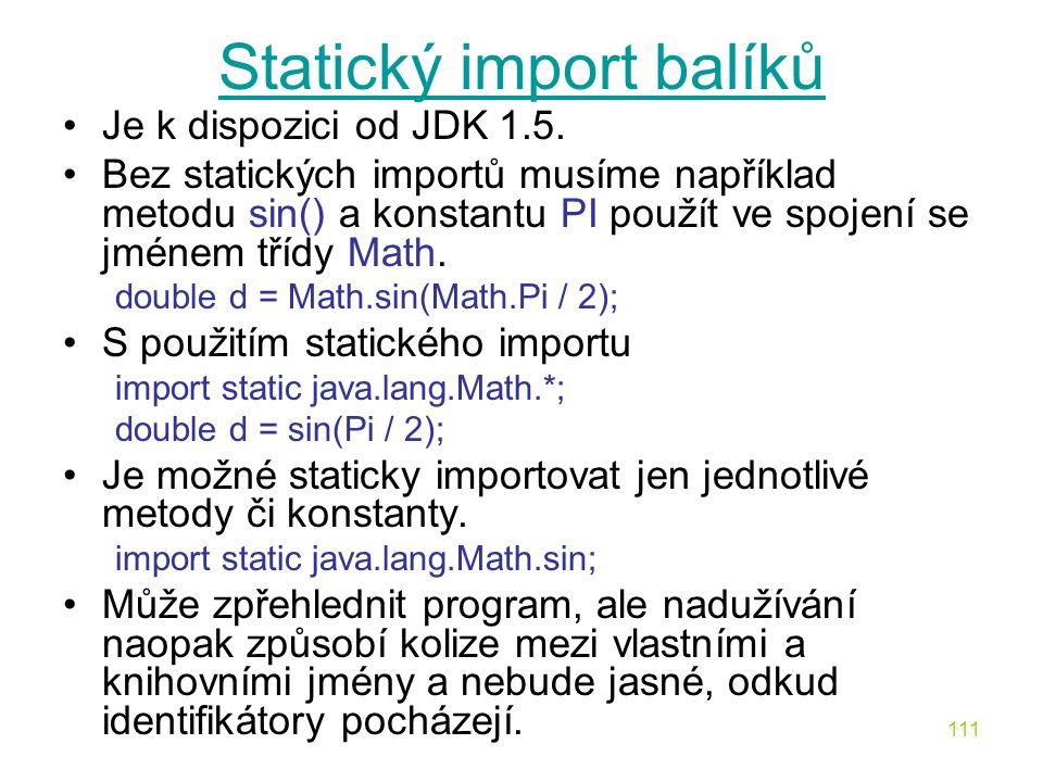 111 Statický import balíků Je k dispozici od JDK 1.5. Bez statických importů musíme například metodu sin() a konstantu PI použít ve spojení se jménem
