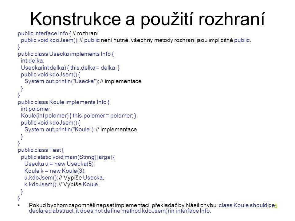 115 Konstrukce a použití rozhraní public interface Info { // rozhraní public void kdoJsem(); // public není nutné, všechny metody rozhraní jsou implic