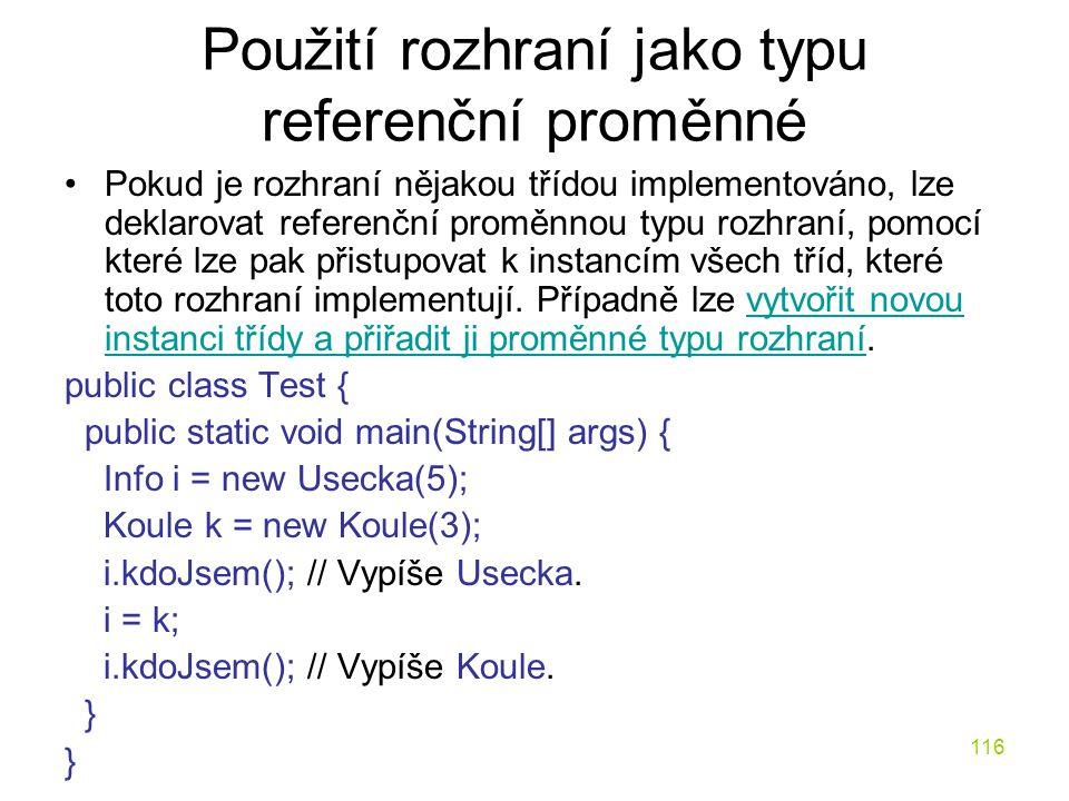 116 Použití rozhraní jako typu referenční proměnné Pokud je rozhraní nějakou třídou implementováno, lze deklarovat referenční proměnnou typu rozhraní,