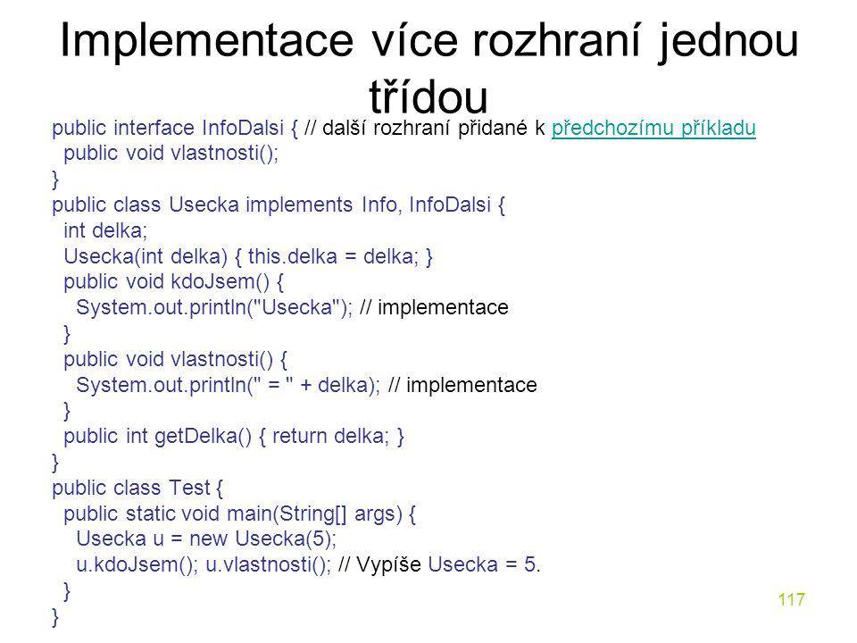117 Implementace více rozhraní jednou třídou public interface InfoDalsi { // další rozhraní přidané k předchozímu příkladupředchozímu příkladu public