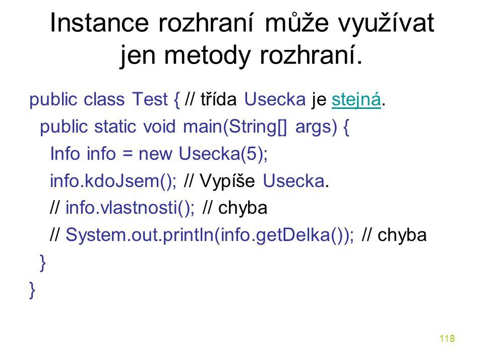 118 Instance rozhraní může využívat jen metody rozhraní. public class Test { // třída Usecka je stejná.stejná public static void main(String[] args) {