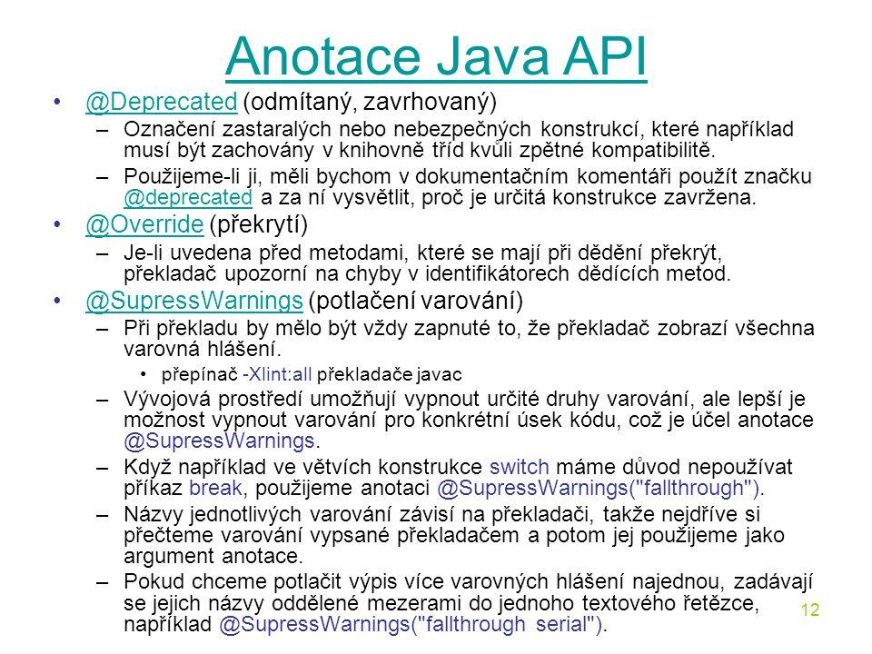 12 Anotace Java API @Deprecated (odmítaný, zavrhovaný)@Deprecated –Označení zastaralých nebo nebezpečných konstrukcí, které například musí být zachová