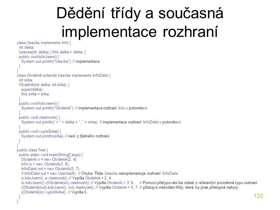 120 Dědění třídy a současná implementace rozhraní class Usecka implements Info { int delka; Usecka(int delka) { this.delka = delka; } public void kdoJ