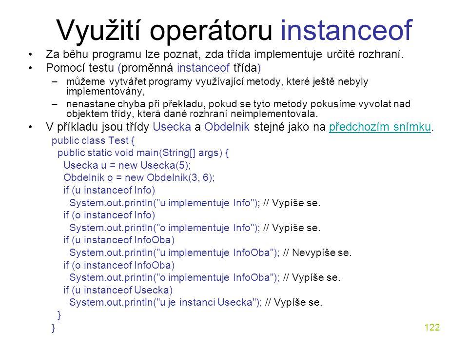 122 Využití operátoru instanceof Za běhu programu lze poznat, zda třída implementuje určité rozhraní. Pomocí testu (proměnná instanceof třída) –můžeme