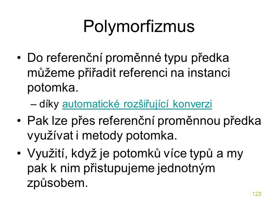123 Polymorfizmus Do referenční proměnné typu předka můžeme přiřadit referenci na instanci potomka. –díky automatické rozšiřující konverziautomatické