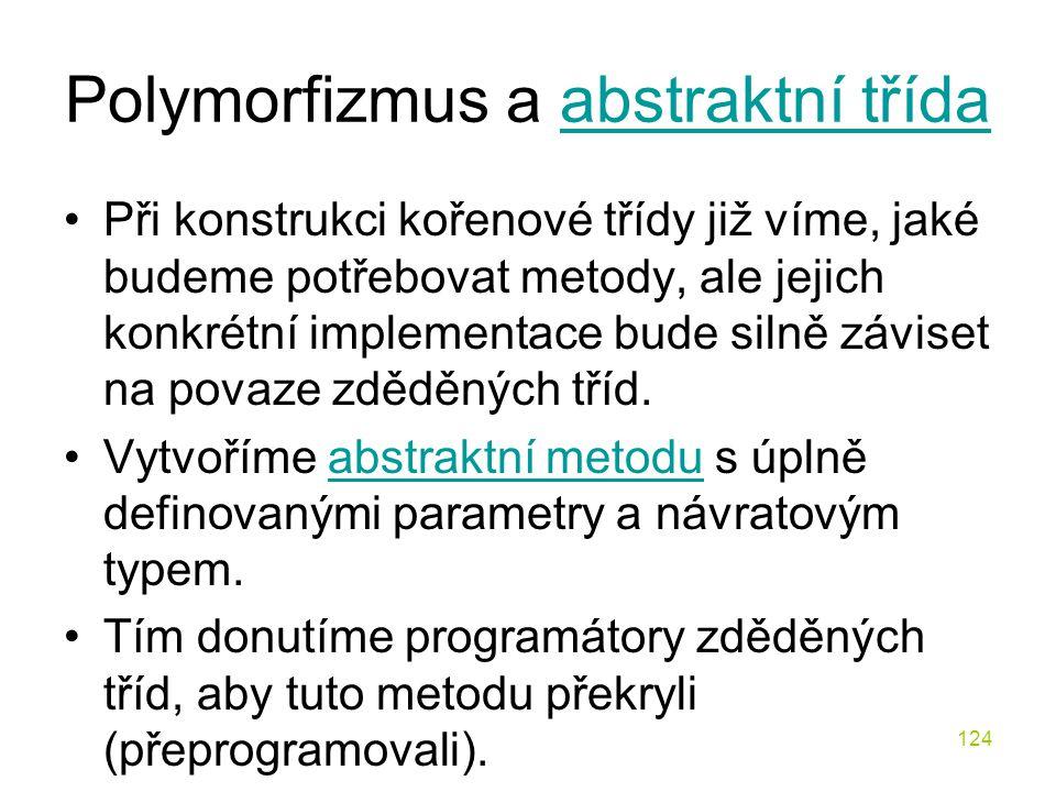 124 Polymorfizmus a abstraktní třídaabstraktní třída Při konstrukci kořenové třídy již víme, jaké budeme potřebovat metody, ale jejich konkrétní imple