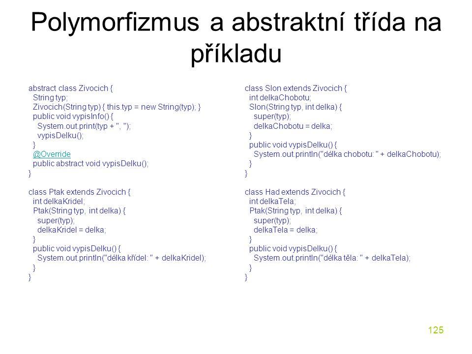 125 Polymorfizmus a abstraktní třída na příkladu abstract class Zivocich { String typ; Zivocich(String typ) { this.typ = new String(typ); } public voi