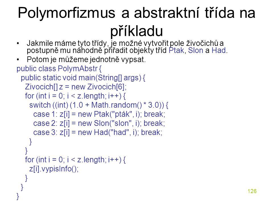 126 Polymorfizmus a abstraktní třída na příkladu Jakmile máme tyto třídy, je možné vytvořit pole živočichů a postupně mu náhodně přiřadit objekty tříd