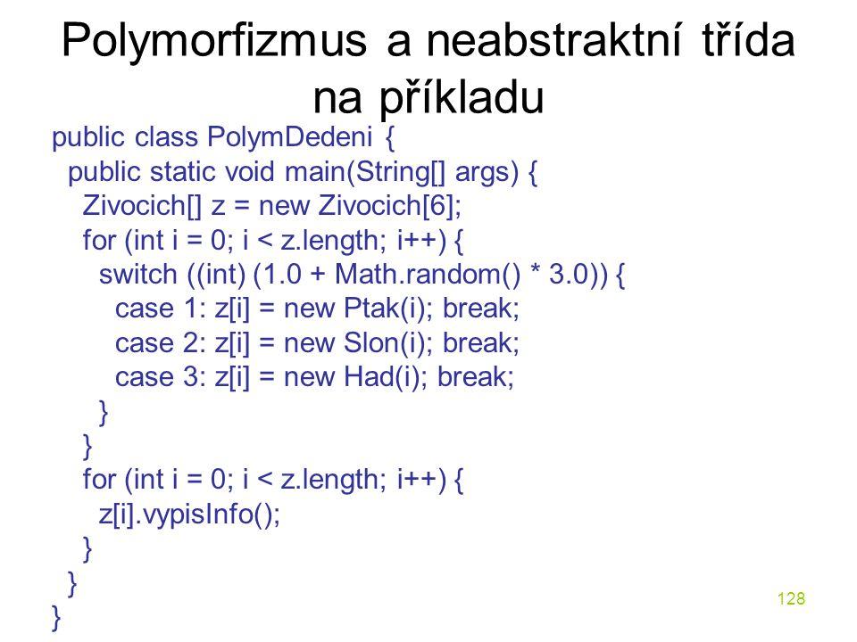 128 Polymorfizmus a neabstraktní třída na příkladu public class PolymDedeni { public static void main(String[] args) { Zivocich[] z = new Zivocich[6];