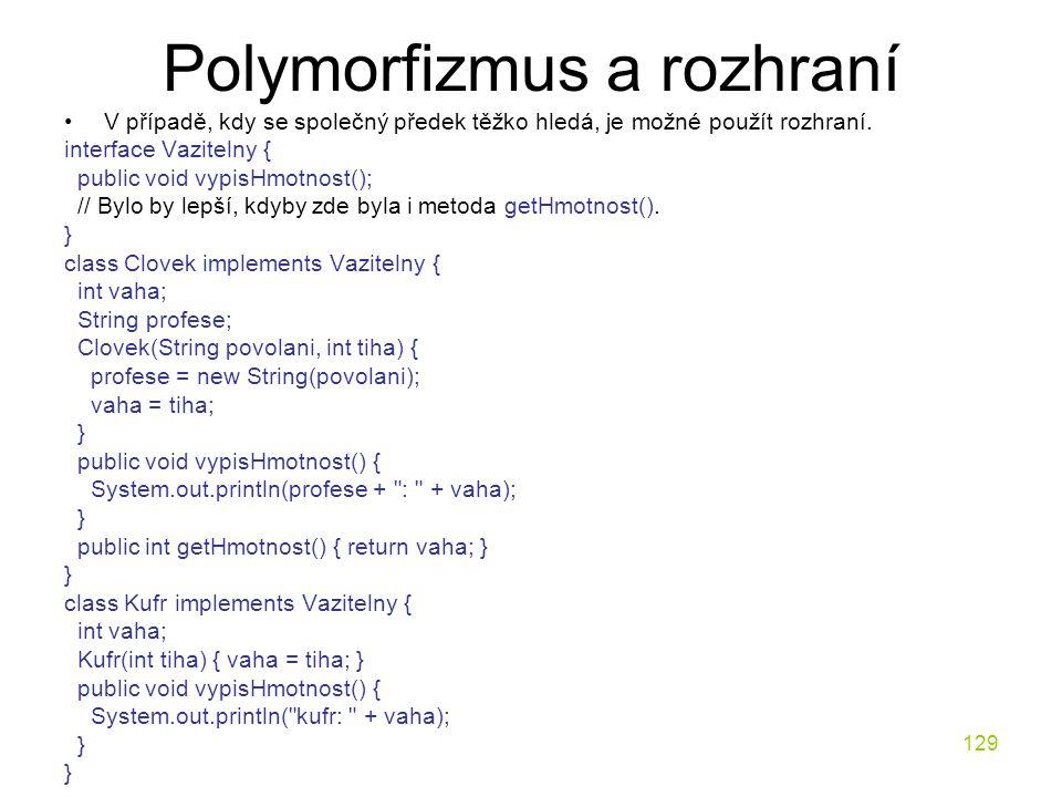 129 Polymorfizmus a rozhraní V případě, kdy se společný předek těžko hledá, je možné použít rozhraní. interface Vazitelny { public void vypisHmotnost(