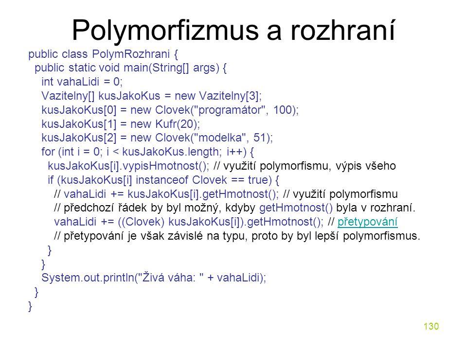 130 Polymorfizmus a rozhraní public class PolymRozhrani { public static void main(String[] args) { int vahaLidi = 0; Vazitelny[] kusJakoKus = new Vazi