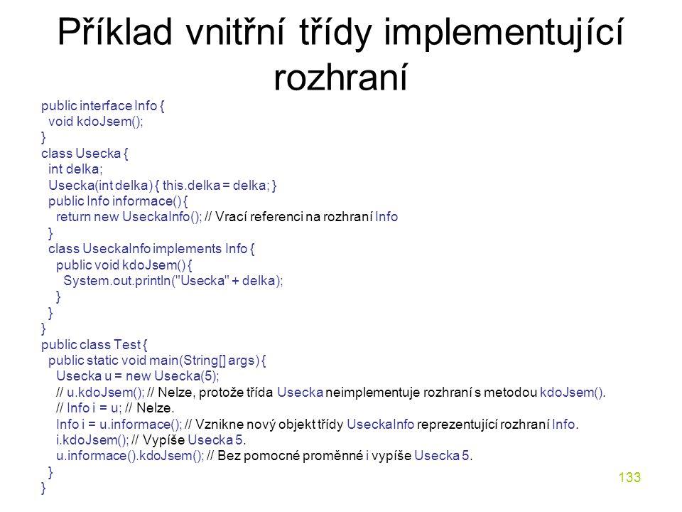 133 Příklad vnitřní třídy implementující rozhraní public interface Info { void kdoJsem(); } class Usecka { int delka; Usecka(int delka) { this.delka =