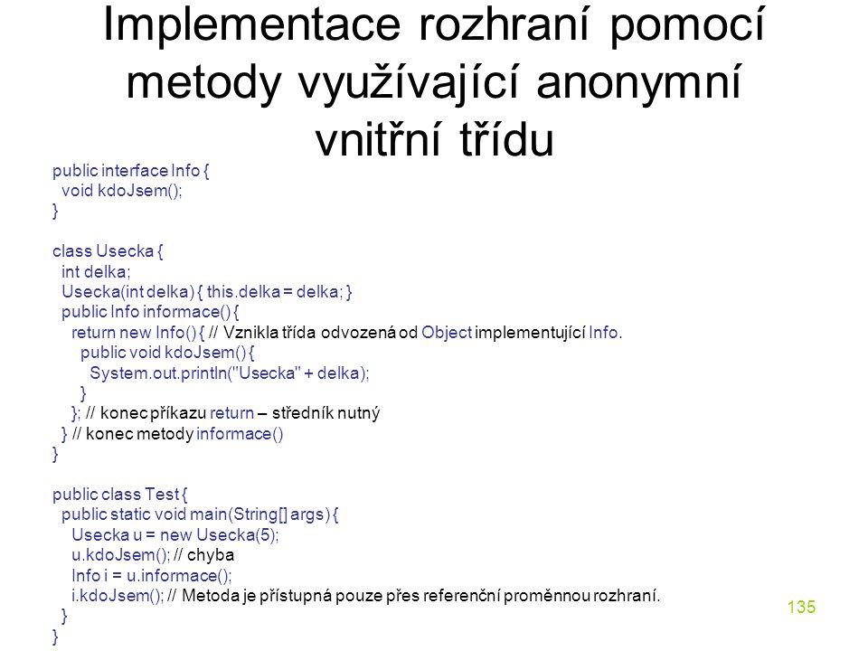 135 Implementace rozhraní pomocí metody využívající anonymní vnitřní třídu public interface Info { void kdoJsem(); } class Usecka { int delka; Usecka(