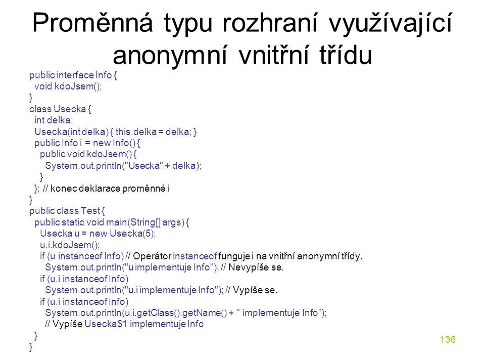 136 Proměnná typu rozhraní využívající anonymní vnitřní třídu public interface Info { void kdoJsem(); } class Usecka { int delka; Usecka(int delka) {