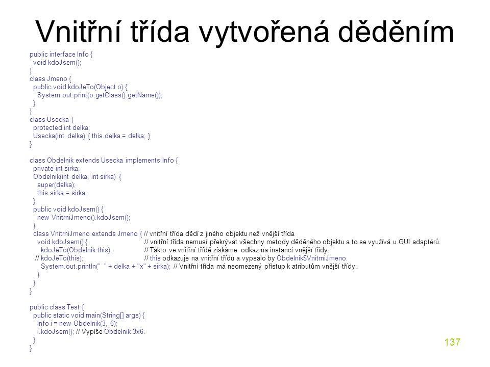 137 Vnitřní třída vytvořená děděním public interface Info { void kdoJsem(); } class Jmeno { public void kdoJeTo(Object o) { System.out.print(o.getClas