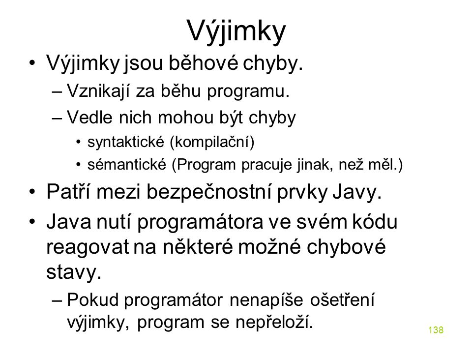 138 Výjimky Výjimky jsou běhové chyby. –Vznikají za běhu programu. –Vedle nich mohou být chyby syntaktické (kompilační) sémantické (Program pracuje ji