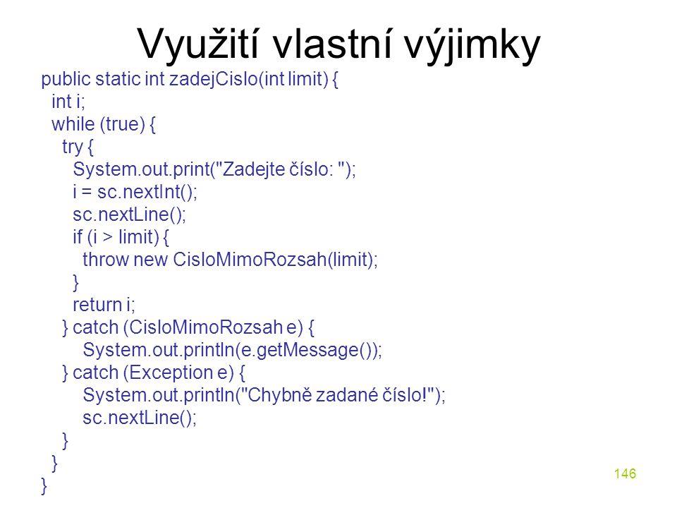 146 Využití vlastní výjimky public static int zadejCislo(int limit) { int i; while (true) { try { System.out.print(