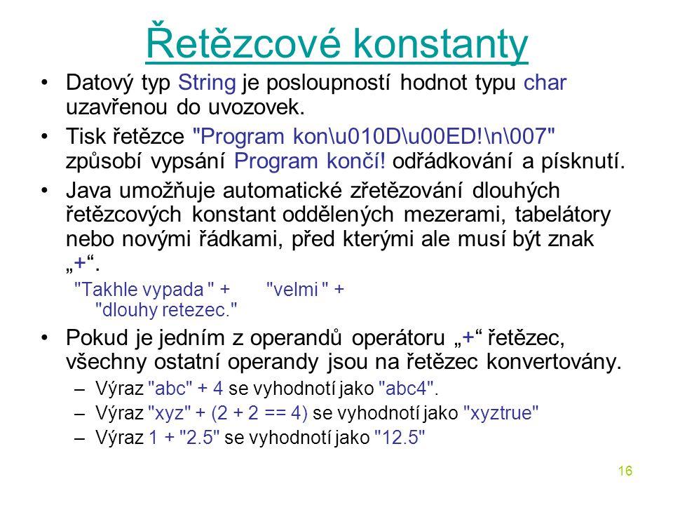16 Řetězcové konstanty Datový typ String je posloupností hodnot typu char uzavřenou do uvozovek. Tisk řetězce