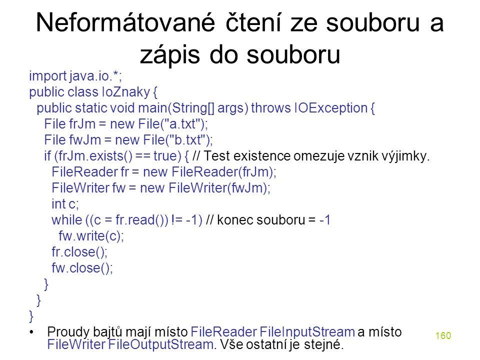 160 Neformátované čtení ze souboru a zápis do souboru import java.io.*; public class IoZnaky { public static void main(String[] args) throws IOExcepti