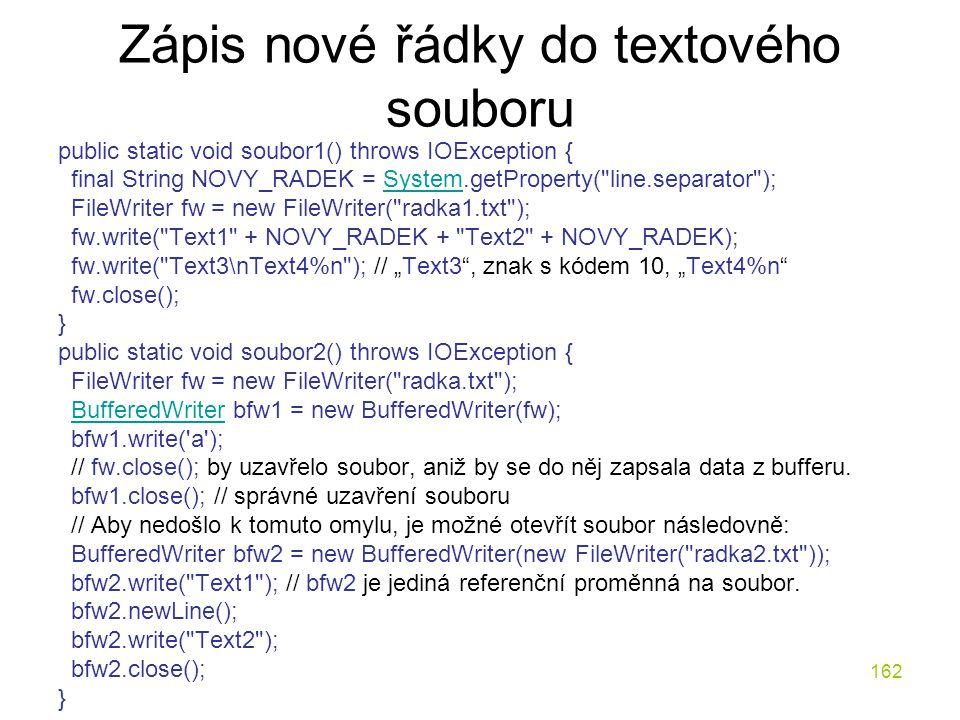 162 Zápis nové řádky do textového souboru public static void soubor1() throws IOException { final String NOVY_RADEK = System.getProperty(