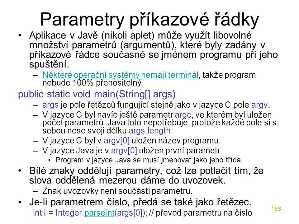 163 Parametry příkazové řádky Aplikace v Javě (nikoli aplet) může využít libovolné množství parametrů (argumentů), které byly zadány v příkazové řádce