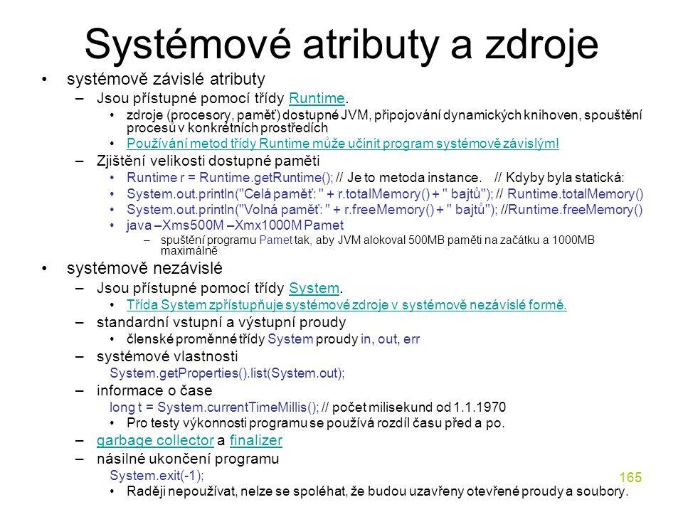 165 Systémové atributy a zdroje systémově závislé atributy –Jsou přístupné pomocí třídy Runtime.Runtime zdroje (procesory, paměť) dostupné JVM, připoj