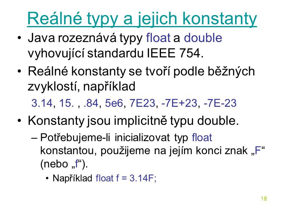 18 Reálné typy a jejich konstanty Java rozeznává typy float a double vyhovující standardu IEEE 754. Reálné konstanty se tvoří podle běžných zvyklostí,
