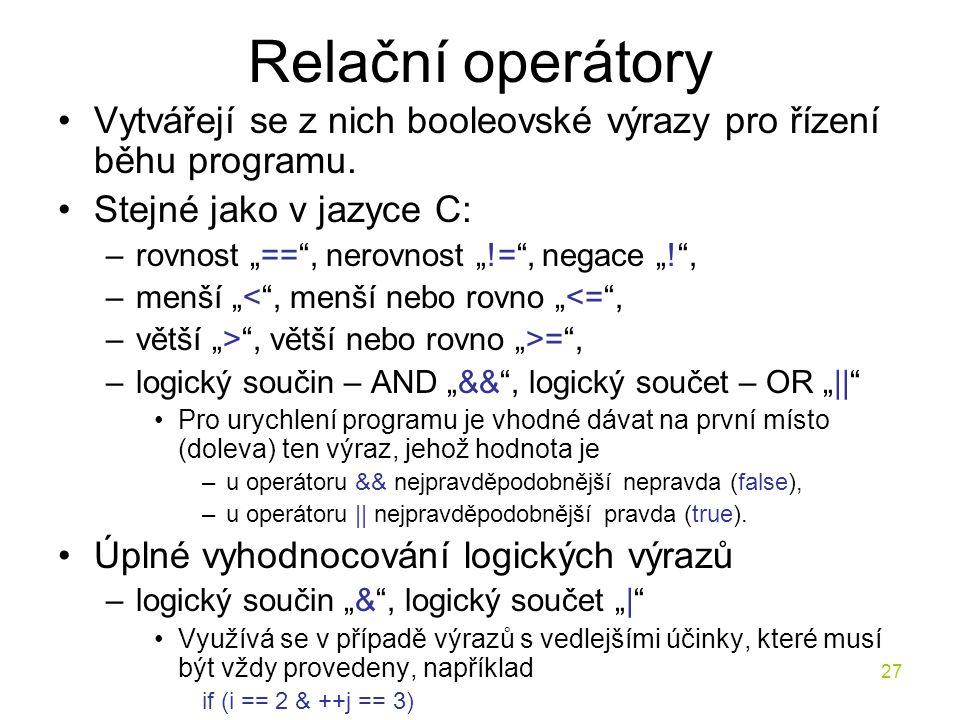 """27 Relační operátory Vytvářejí se z nich booleovské výrazy pro řízení běhu programu. Stejné jako v jazyce C: –rovnost """"=="""", nerovnost """"!="""", negace """"!"""""""