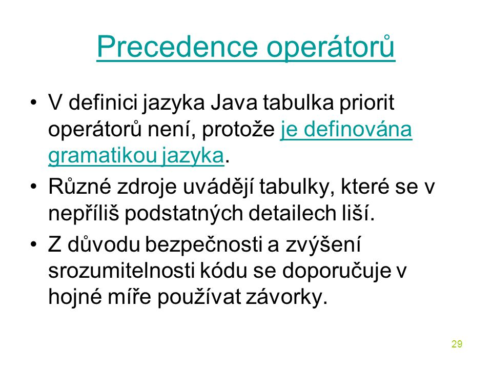 29 Precedence operátorů V definici jazyka Java tabulka priorit operátorů není, protože je definována gramatikou jazyka.je definována gramatikou jazyka