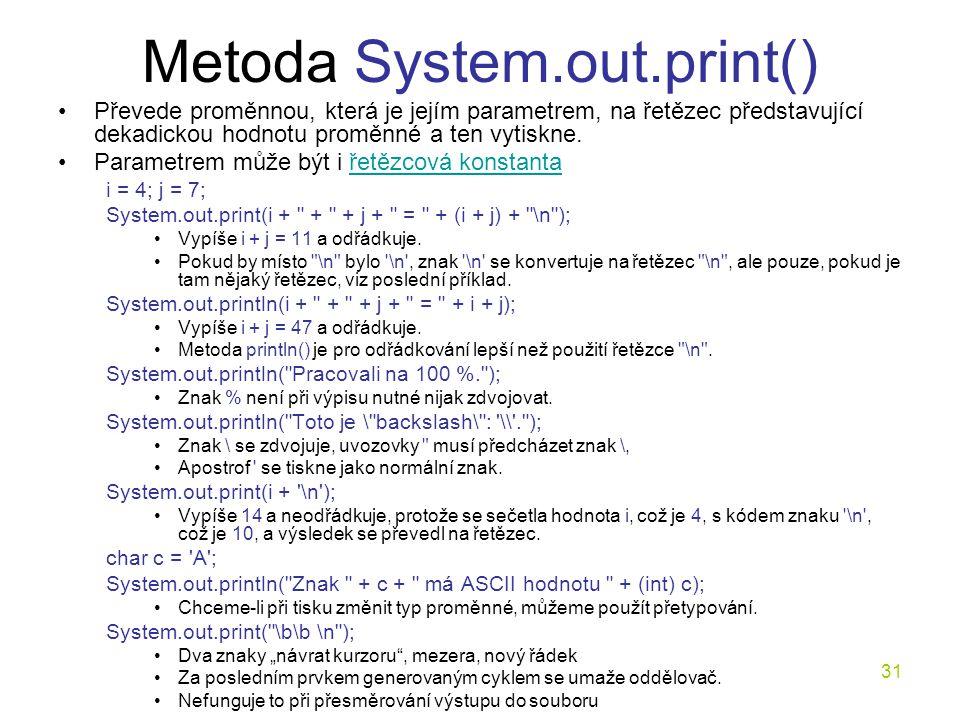 31 Metoda System.out.print() Převede proměnnou, která je jejím parametrem, na řetězec představující dekadickou hodnotu proměnné a ten vytiskne. Parame