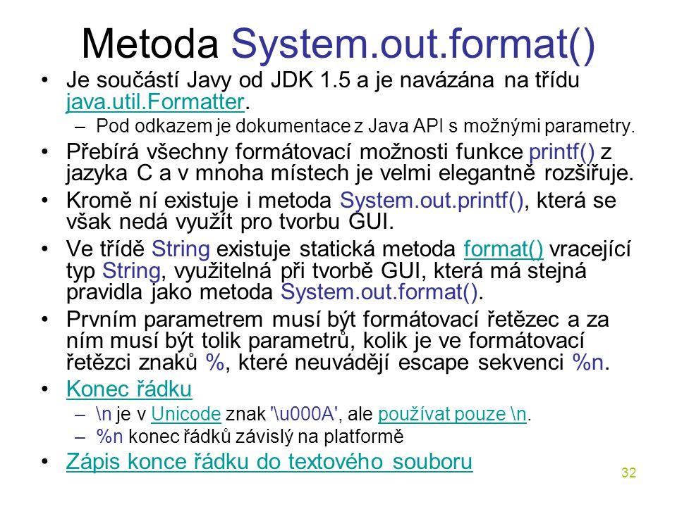 32 Metoda System.out.format() Je součástí Javy od JDK 1.5 a je navázána na třídu java.util.Formatter. java.util.Formatter –Pod odkazem je dokumentace