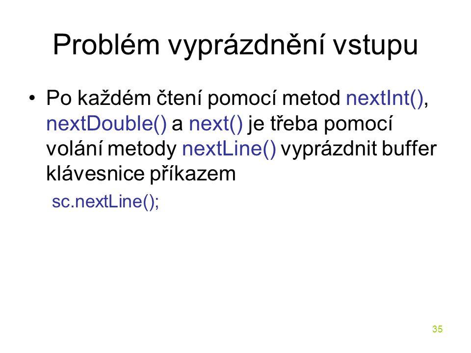 35 Problém vyprázdnění vstupu Po každém čtení pomocí metod nextInt(), nextDouble() a next() je třeba pomocí volání metody nextLine() vyprázdnit buffer