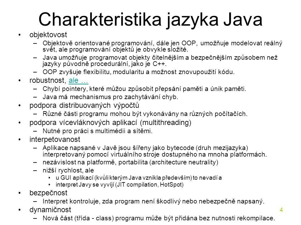 4 Charakteristika jazyka Java objektovost –Objektově orientované programování, dále jen OOP, umožňuje modelovat reálný svět, ale programování objektů