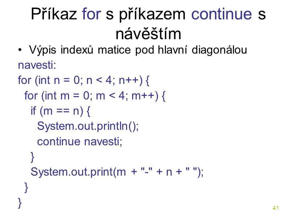 41 Příkaz for s příkazem continue s návěštím Výpis indexů matice pod hlavní diagonálou navesti: for (int n = 0; n < 4; n++) { for (int m = 0; m < 4; m