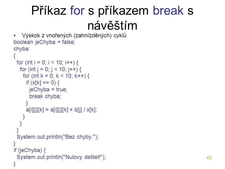 42 Příkaz for s příkazem break s návěštím Výskok z vnořených (zahnízděných) cyklů boolean jeChyba = false; chyba: { for (int i = 0; i < 10; i++) { for