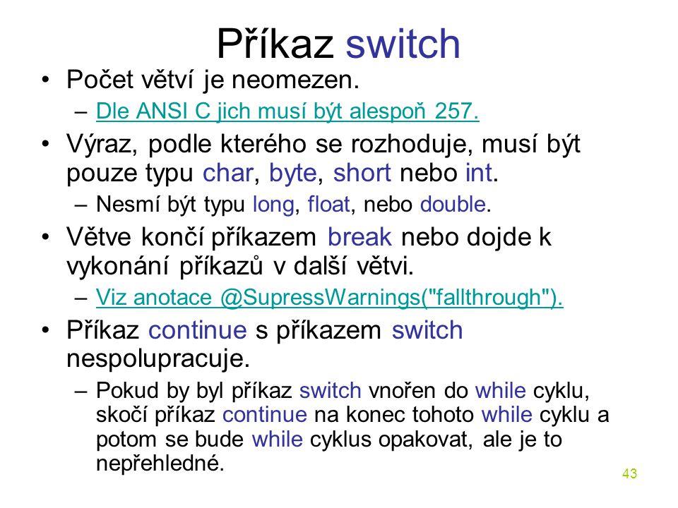 43 Příkaz switch Počet větví je neomezen. –Dle ANSI C jich musí být alespoň 257.Dle ANSI C jich musí být alespoň 257. Výraz, podle kterého se rozhoduj