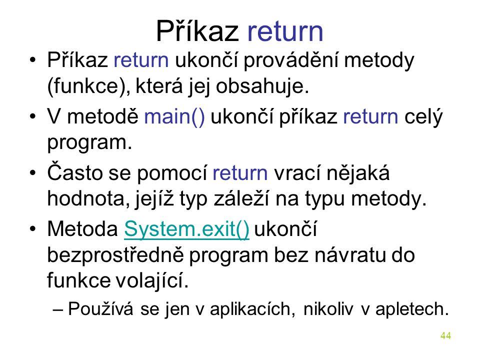 44 Příkaz return Příkaz return ukončí provádění metody (funkce), která jej obsahuje. V metodě main() ukončí příkaz return celý program. Často se pomoc