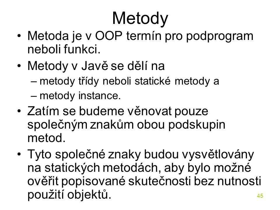 45 Metody Metoda je v OOP termín pro podprogram neboli funkci. Metody v Javě se dělí na –metody třídy neboli statické metody a –metody instance. Zatím