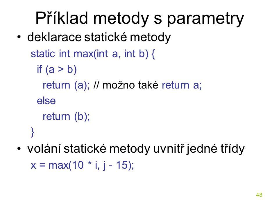 48 Příklad metody s parametry deklarace statické metody static int max(int a, int b) { if (a > b) return (a); // možno také return a; else return (b);
