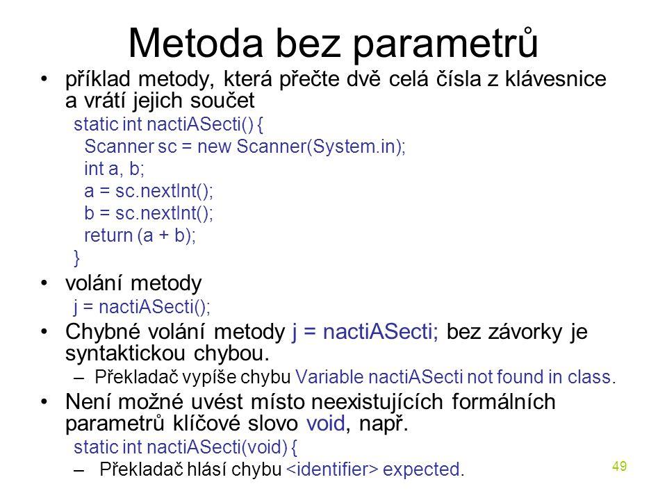 49 Metoda bez parametrů příklad metody, která přečte dvě celá čísla z klávesnice a vrátí jejich součet static int nactiASecti() { Scanner sc = new Sca