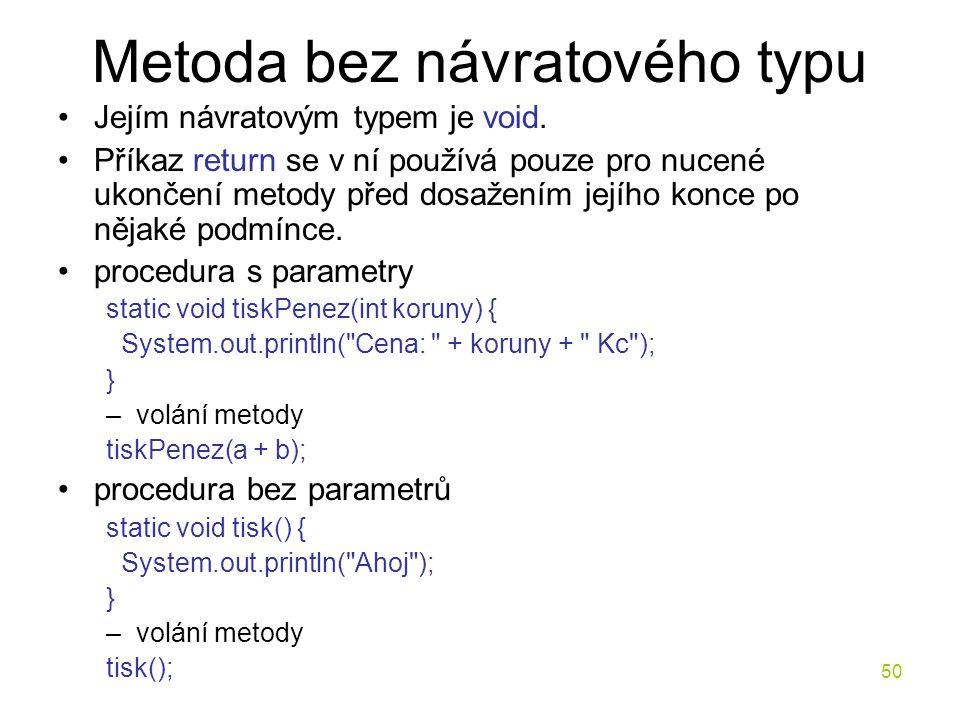 50 Metoda bez návratového typu Jejím návratovým typem je void. Příkaz return se v ní používá pouze pro nucené ukončení metody před dosažením jejího ko