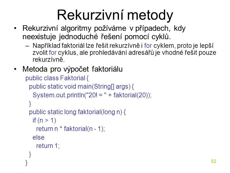 52 Rekurzivní metody Rekurzivní algoritmy požíváme v případech, kdy neexistuje jednoduché řešení pomocí cyklů. –Například faktoriál lze řešit rekurzív