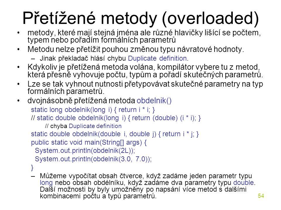 54 Přetížené metody (overloaded) metody, které mají stejná jména ale různé hlavičky lišící se počtem, typem nebo pořadím formálních parametrů Metodu n