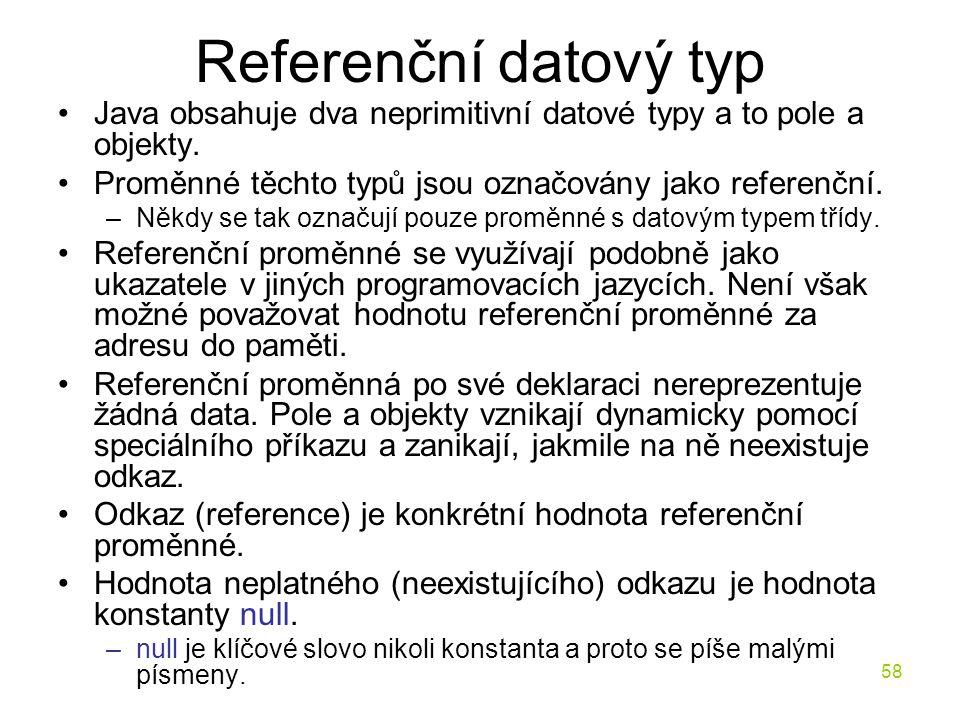 58 Referenční datový typ Java obsahuje dva neprimitivní datové typy a to pole a objekty. Proměnné těchto typů jsou označovány jako referenční. –Někdy