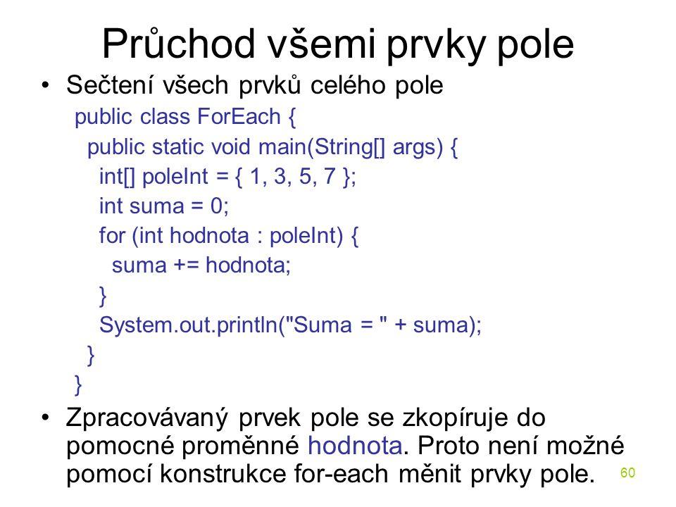 60 Průchod všemi prvky pole Sečtení všech prvků celého pole public class ForEach { public static void main(String[] args) { int[] poleInt = { 1, 3, 5,