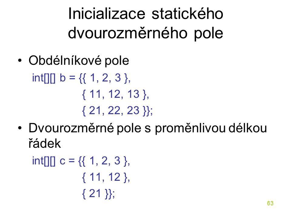 63 Inicializace statického dvourozměrného pole Obdélníkové pole int[][] b = {{ 1, 2, 3 }, { 11, 12, 13 }, { 21, 22, 23 }}; Dvourozměrné pole s proměnl