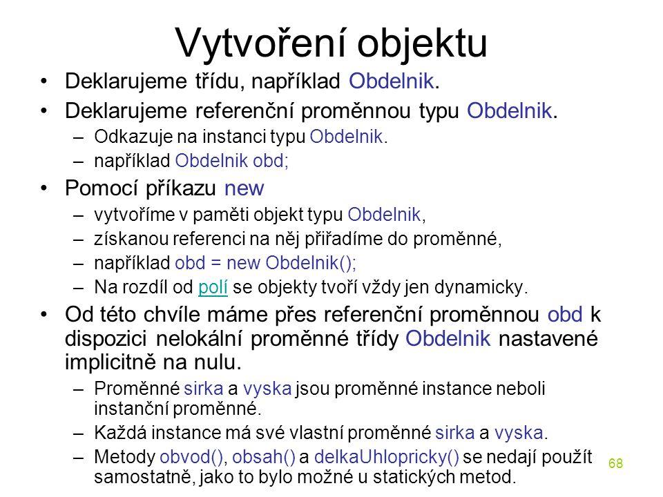 68 Vytvoření objektu Deklarujeme třídu, například Obdelnik. Deklarujeme referenční proměnnou typu Obdelnik. –Odkazuje na instanci typu Obdelnik. –např